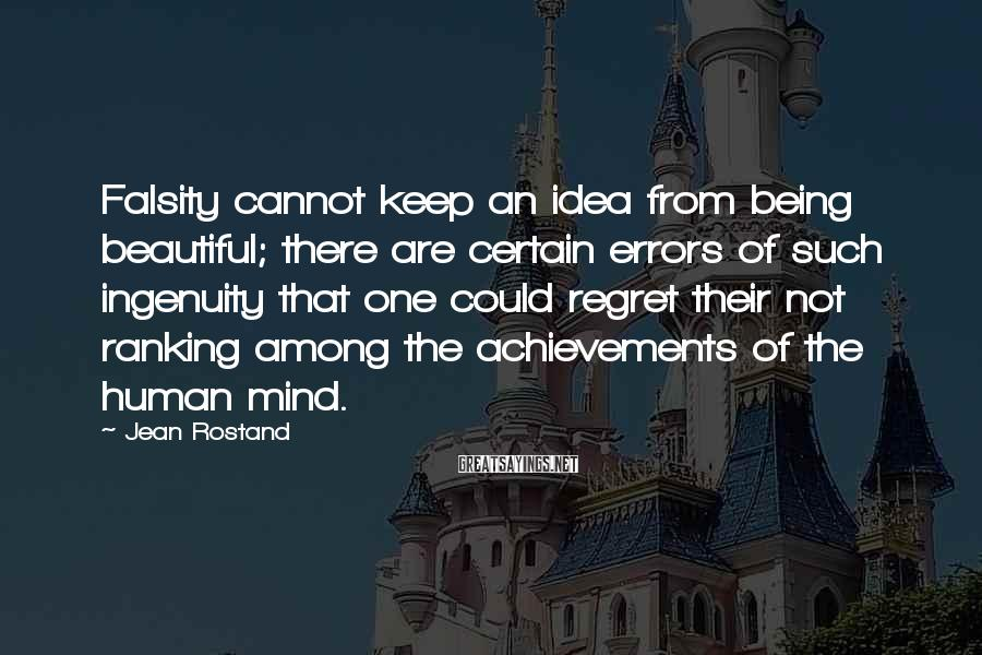 Jean Rostand Sayings: Falsity cannot keep an idea from being beautiful; there are certain errors of such ingenuity