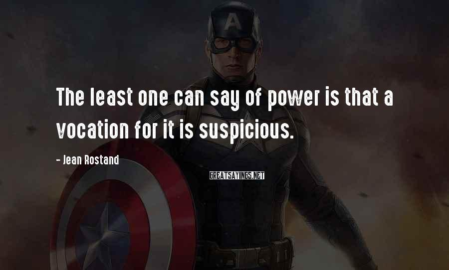 Jean Rostand Sayings: The least one can say of power is that a vocation for it is suspicious.
