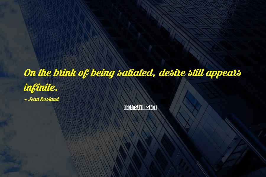 Jean Rostand Sayings: On the brink of being satiated, desire still appears infinite.