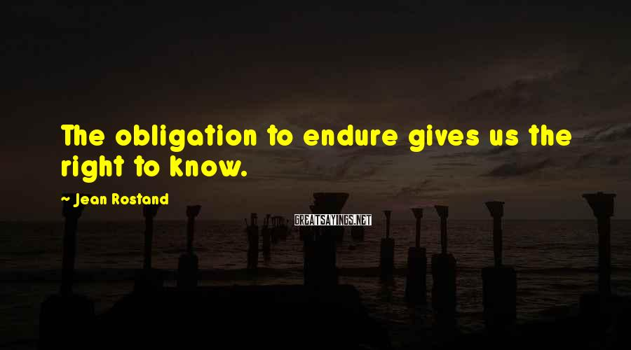 Jean Rostand Sayings: The obligation to endure gives us the right to know.