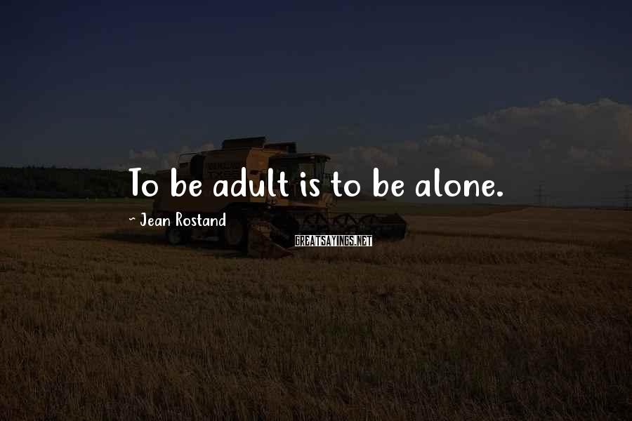 Jean Rostand Sayings: To be adult is to be alone.