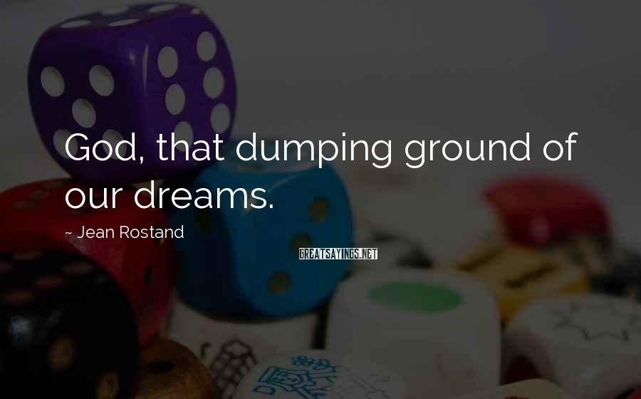 Jean Rostand Sayings: God, that dumping ground of our dreams.