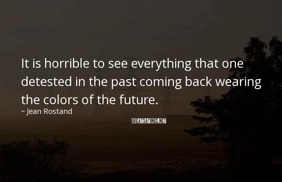 Jean Rostand Sayings: It is horrible to see everything that one detested in the past coming back wearing