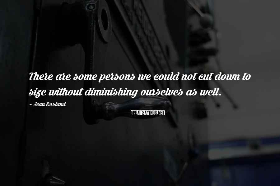Jean Rostand Sayings: There are some persons we could not cut down to size without diminishing ourselves as