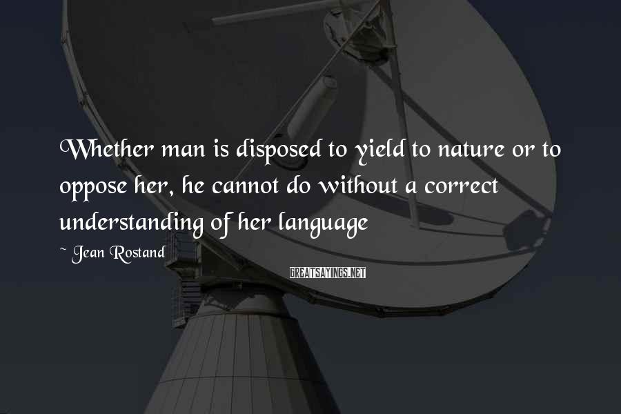 Jean Rostand Sayings: Whether man is disposed to yield to nature or to oppose her, he cannot do