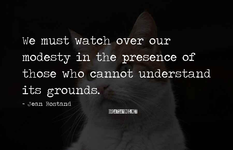 Jean Rostand Sayings: We must watch over our modesty in the presence of those who cannot understand its