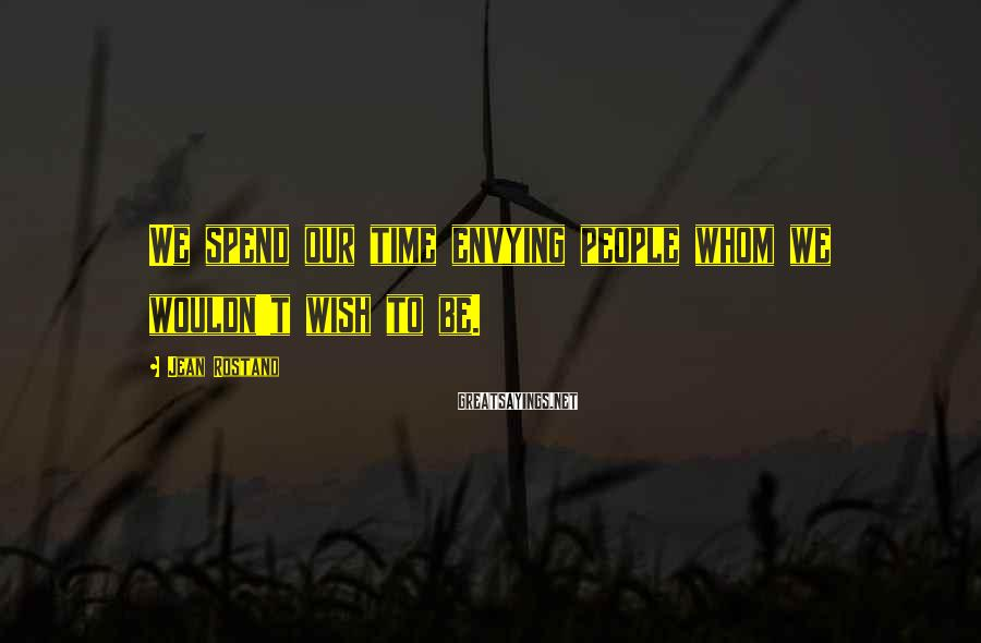 Jean Rostand Sayings: We spend our time envying people whom we wouldn't wish to be.