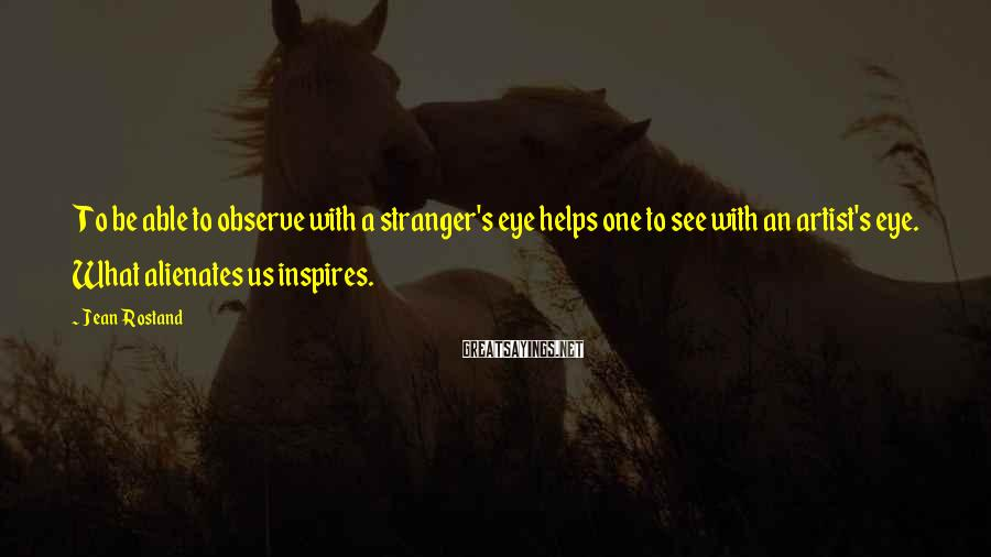 Jean Rostand Sayings: To be able to observe with a stranger's eye helps one to see with an