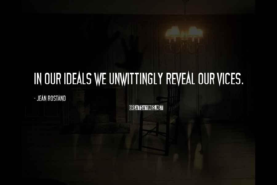 Jean Rostand Sayings: In our ideals we unwittingly reveal our vices.