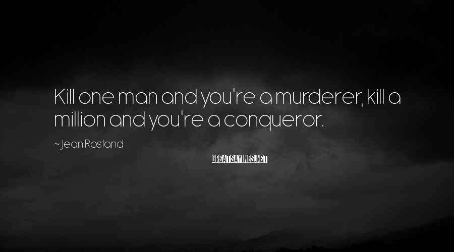 Jean Rostand Sayings: Kill one man and you're a murderer, kill a million and you're a conqueror.