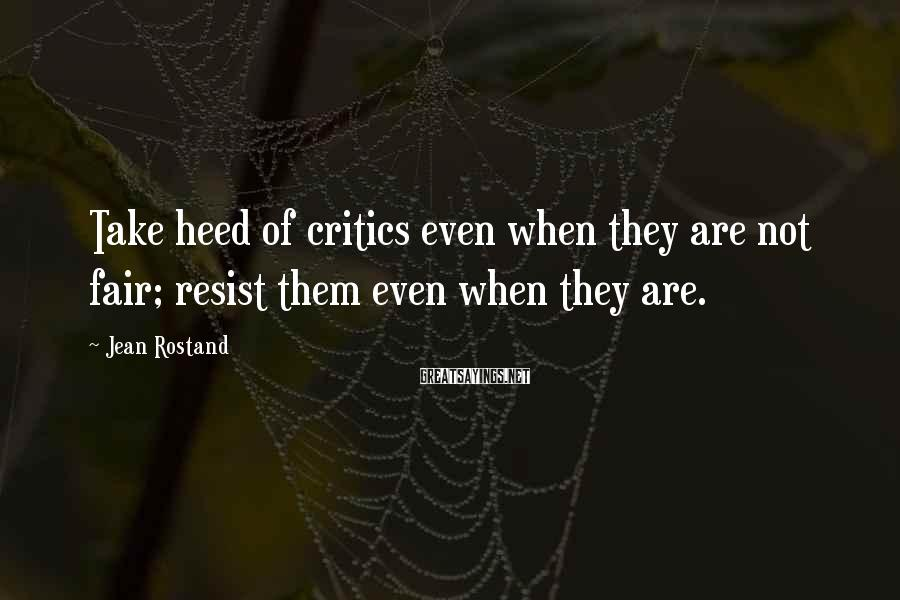 Jean Rostand Sayings: Take heed of critics even when they are not fair; resist them even when they