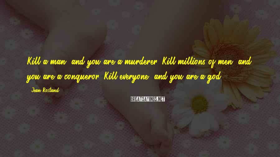 Jean Rostand Sayings: Kill a man, and you are a murderer. Kill millions of men, and you are