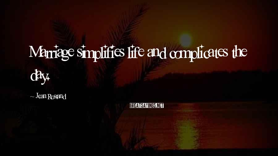 Jean Rostand Sayings: Marriage simplifies life and complicates the day.