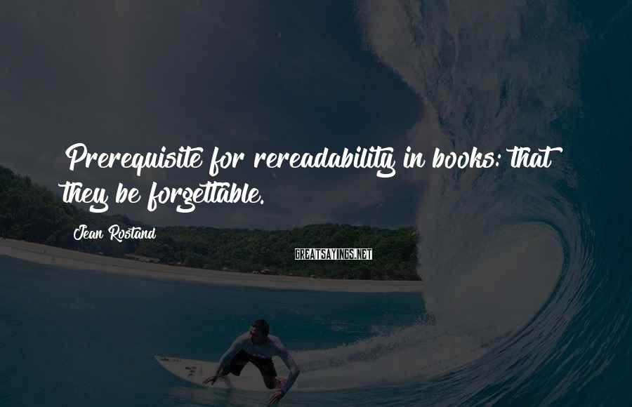 Jean Rostand Sayings: Prerequisite for rereadability in books: that they be forgettable.