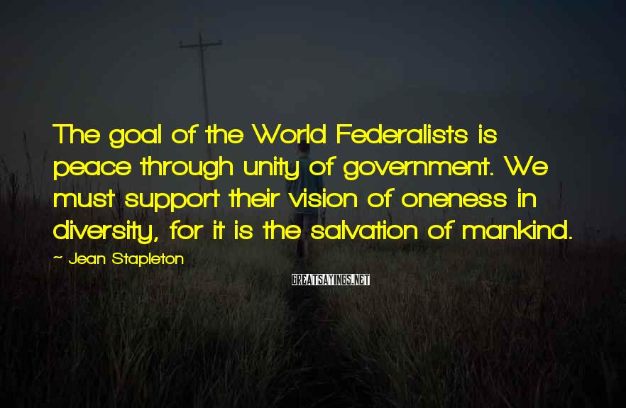 Jean Stapleton Sayings: The goal of the World Federalists is peace through unity of government. We must support