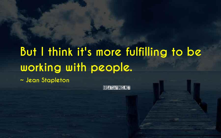 Jean Stapleton Sayings: But I think it's more fulfilling to be working with people.