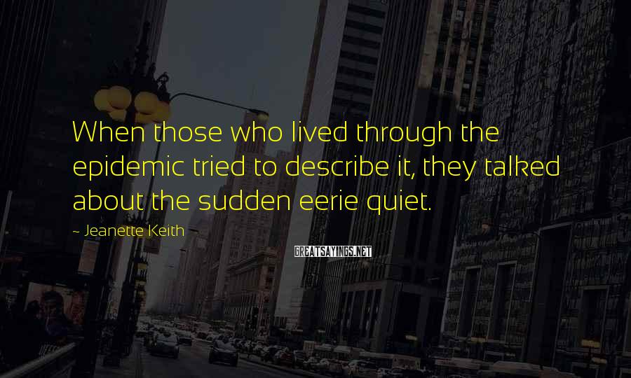 Jeanette Keith Sayings: When those who lived through the epidemic tried to describe it, they talked about the