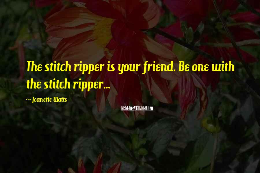 Jeanette Watts Sayings: The stitch ripper is your friend. Be one with the stitch ripper...