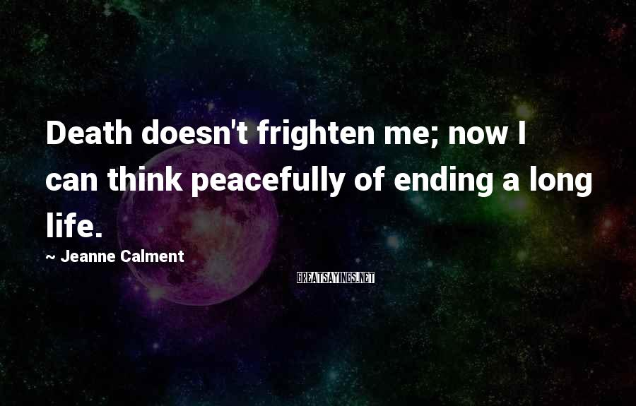 Jeanne Calment Sayings: Death doesn't frighten me; now I can think peacefully of ending a long life.