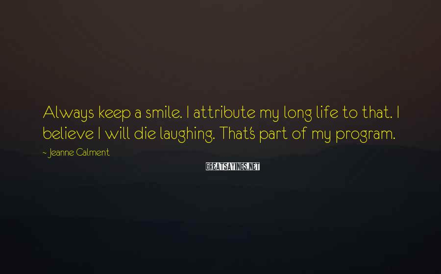 Jeanne Calment Sayings: Always keep a smile. I attribute my long life to that. I believe I will