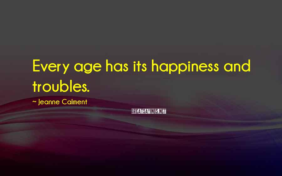 Jeanne Calment Sayings: Every age has its happiness and troubles.