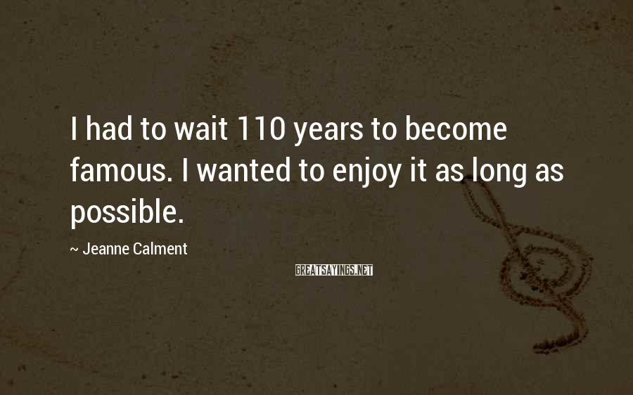 Jeanne Calment Sayings: I had to wait 110 years to become famous. I wanted to enjoy it as