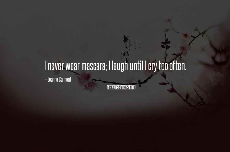 Jeanne Calment Sayings: I never wear mascara; I laugh until I cry too often.