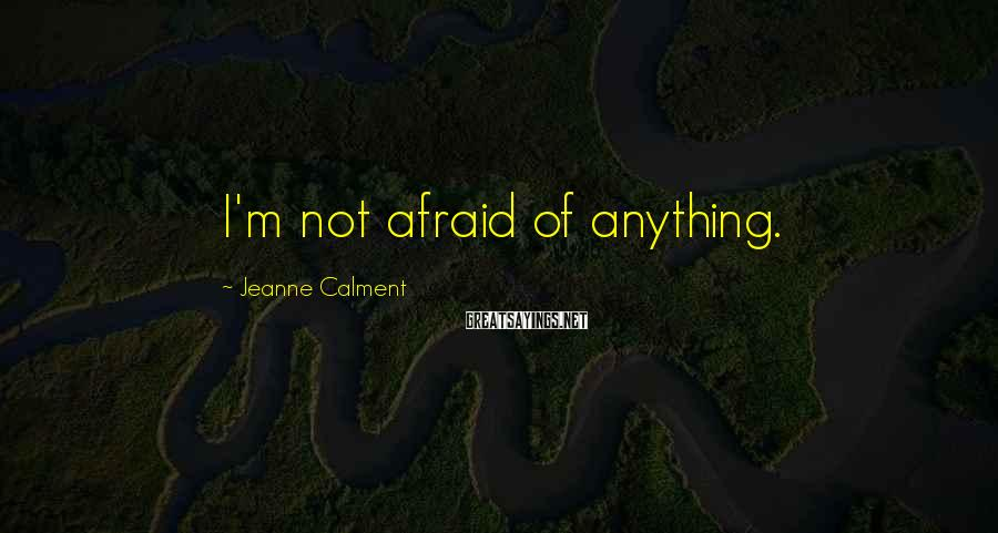 Jeanne Calment Sayings: I'm not afraid of anything.
