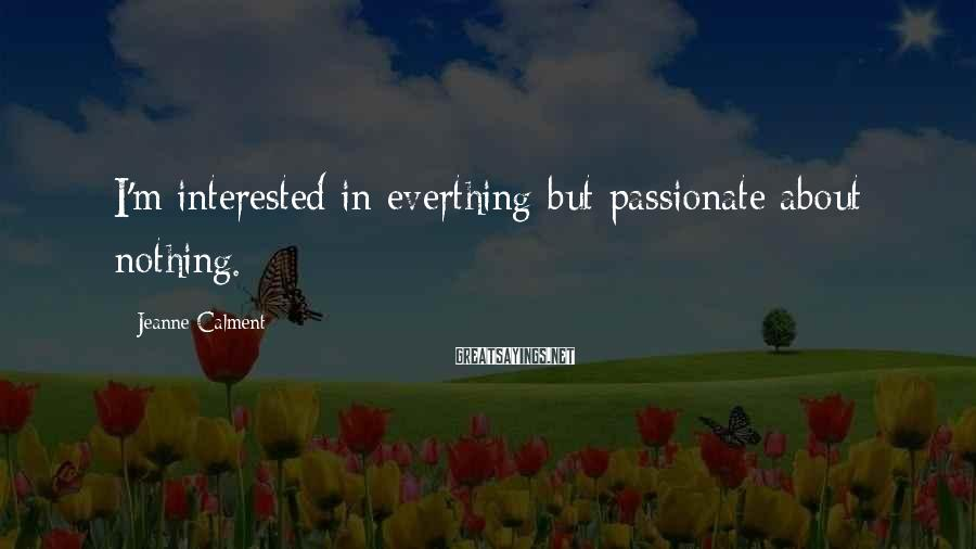 Jeanne Calment Sayings: I'm interested in everthing but passionate about nothing.