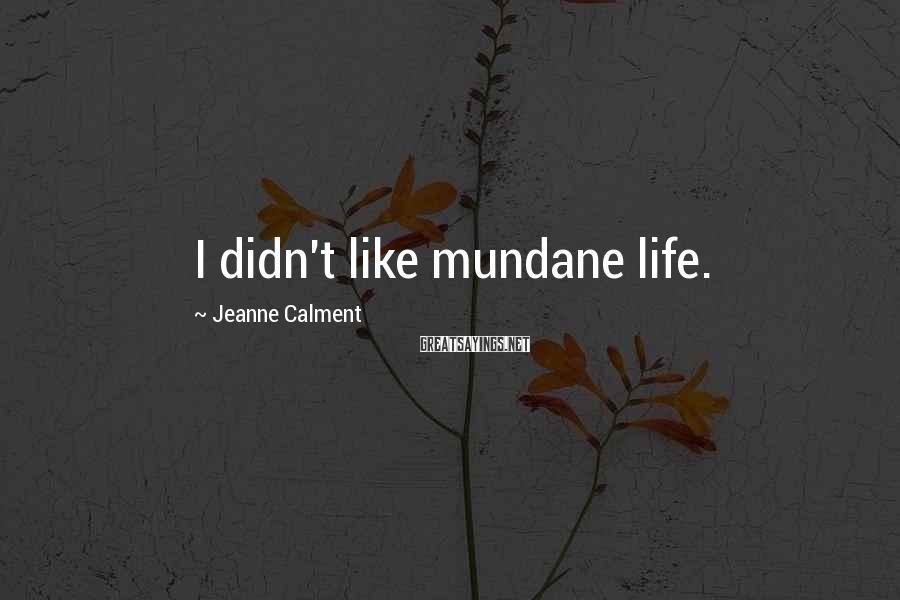 Jeanne Calment Sayings: I didn't like mundane life.