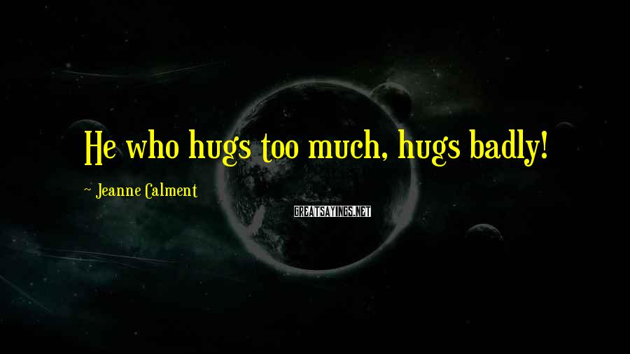 Jeanne Calment Sayings: He who hugs too much, hugs badly!