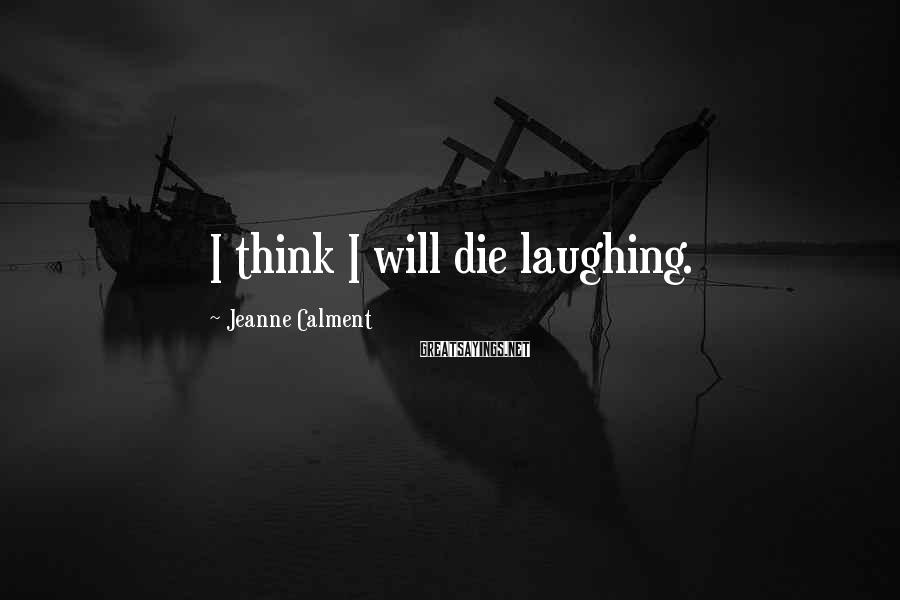 Jeanne Calment Sayings: I think I will die laughing.