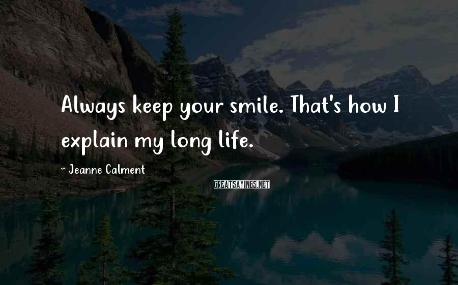 Jeanne Calment Sayings: Always keep your smile. That's how I explain my long life.