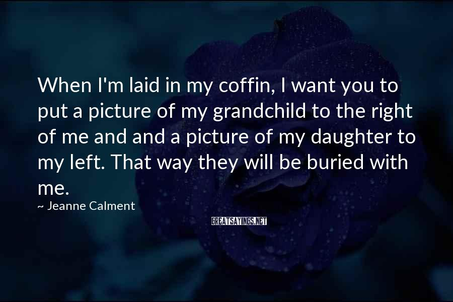 Jeanne Calment Sayings: When I'm laid in my coffin, I want you to put a picture of my