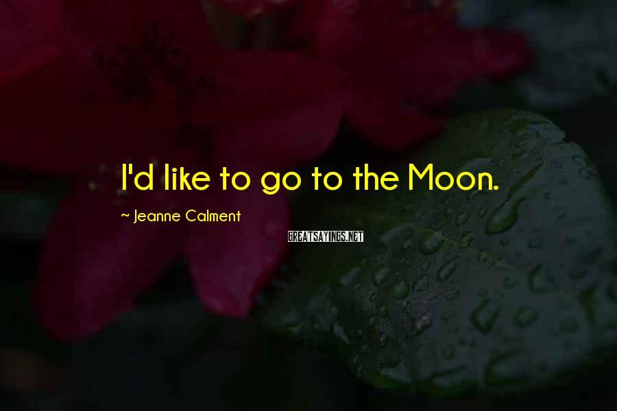 Jeanne Calment Sayings: I'd like to go to the Moon.