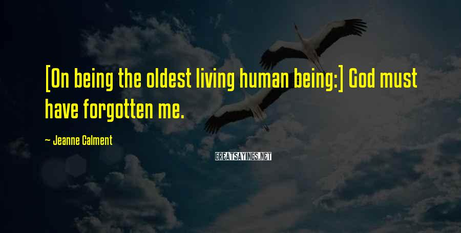 Jeanne Calment Sayings: [On being the oldest living human being:] God must have forgotten me.
