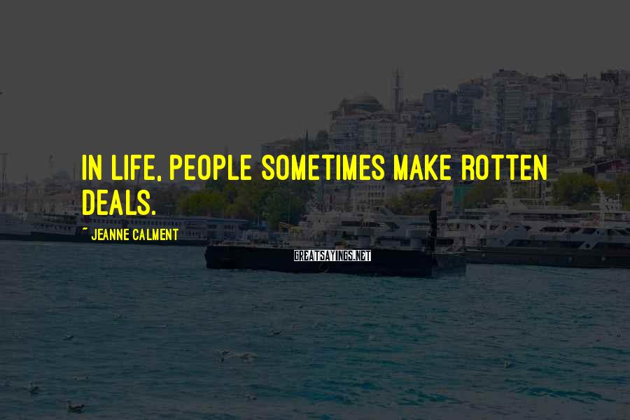 Jeanne Calment Sayings: In life, people sometimes make rotten deals.