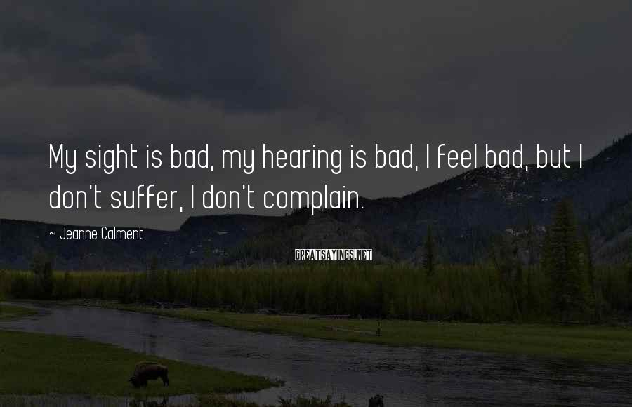 Jeanne Calment Sayings: My sight is bad, my hearing is bad, I feel bad, but I don't suffer,