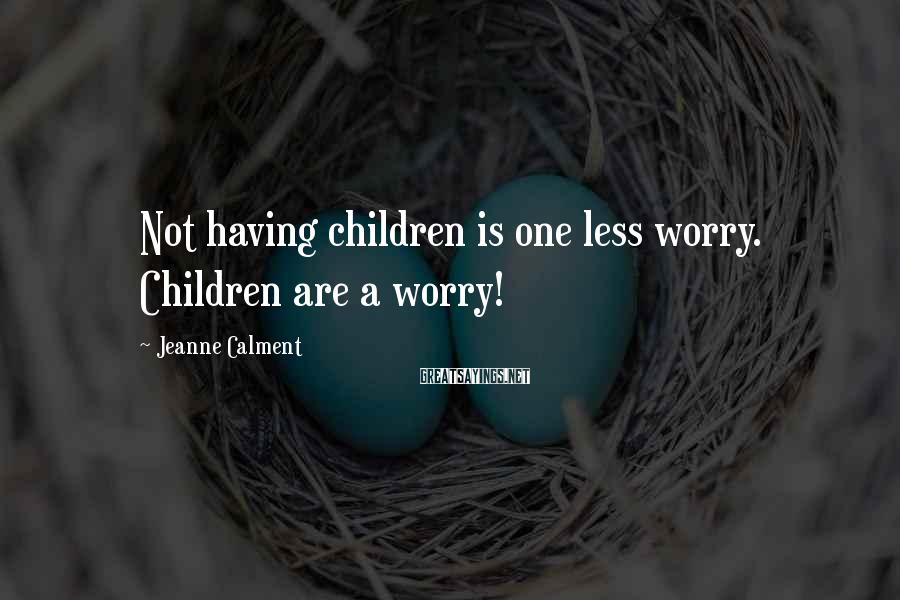 Jeanne Calment Sayings: Not having children is one less worry. Children are a worry!