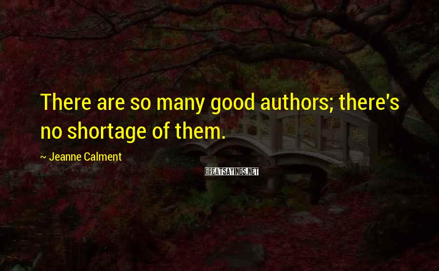 Jeanne Calment Sayings: There are so many good authors; there's no shortage of them.