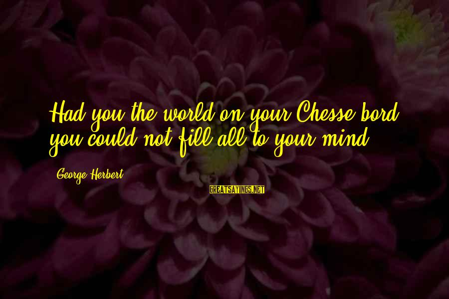 Jeanne Robertson Sayings By George Herbert: Had you the world on your Chesse-bord, you could not fill all to your mind.