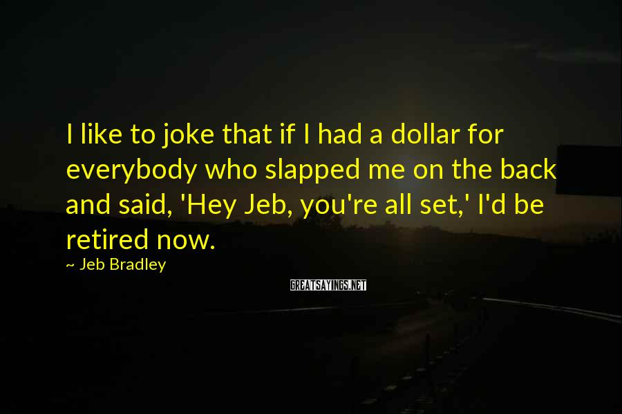 Jeb Bradley Sayings: I like to joke that if I had a dollar for everybody who slapped me