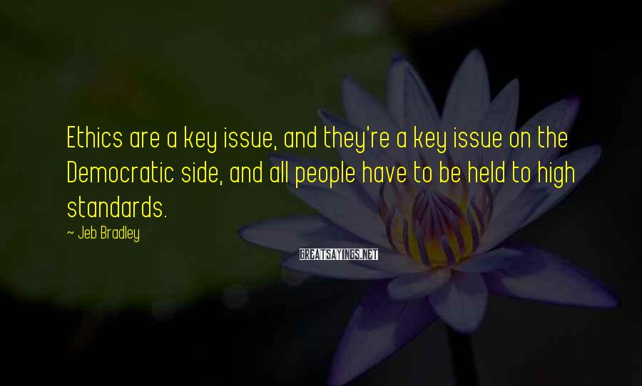 Jeb Bradley Sayings: Ethics are a key issue, and they're a key issue on the Democratic side, and