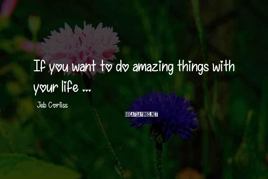 Jeb Corliss Sayings: If you want to do amazing things with your life ...
