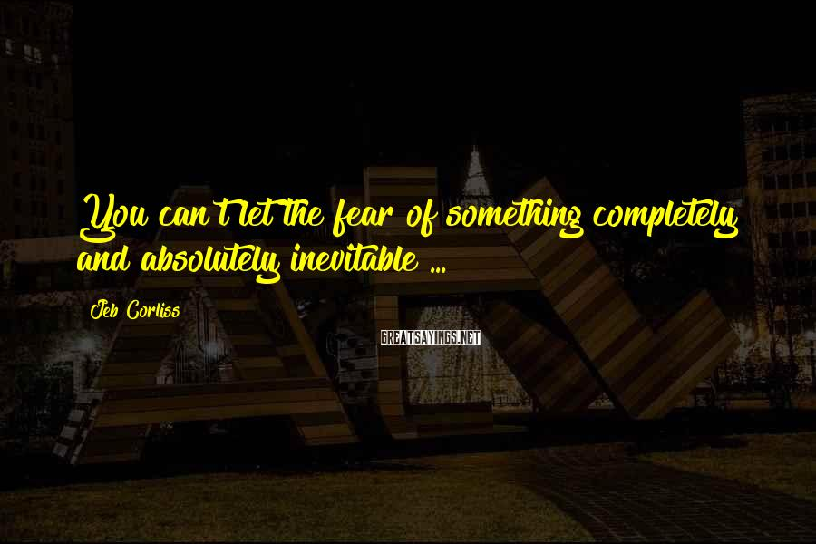 Jeb Corliss Sayings: You can't let the fear of something completely and absolutely inevitable ...