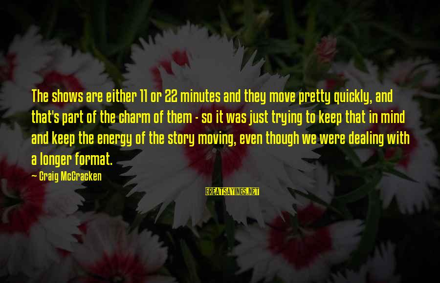 Jedushka Sayings By Craig McCracken: The shows are either 11 or 22 minutes and they move pretty quickly, and that's