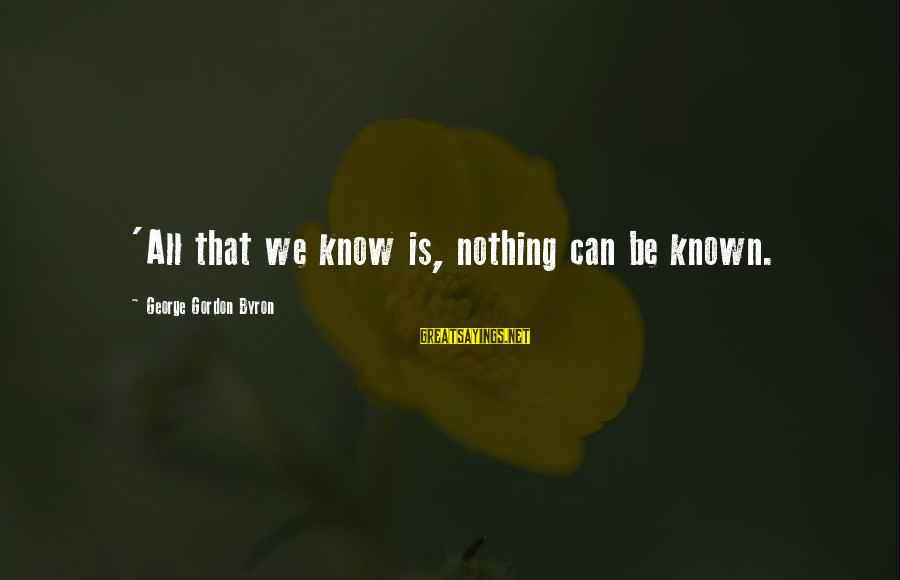 Jedushka Sayings By George Gordon Byron: 'All that we know is, nothing can be known.