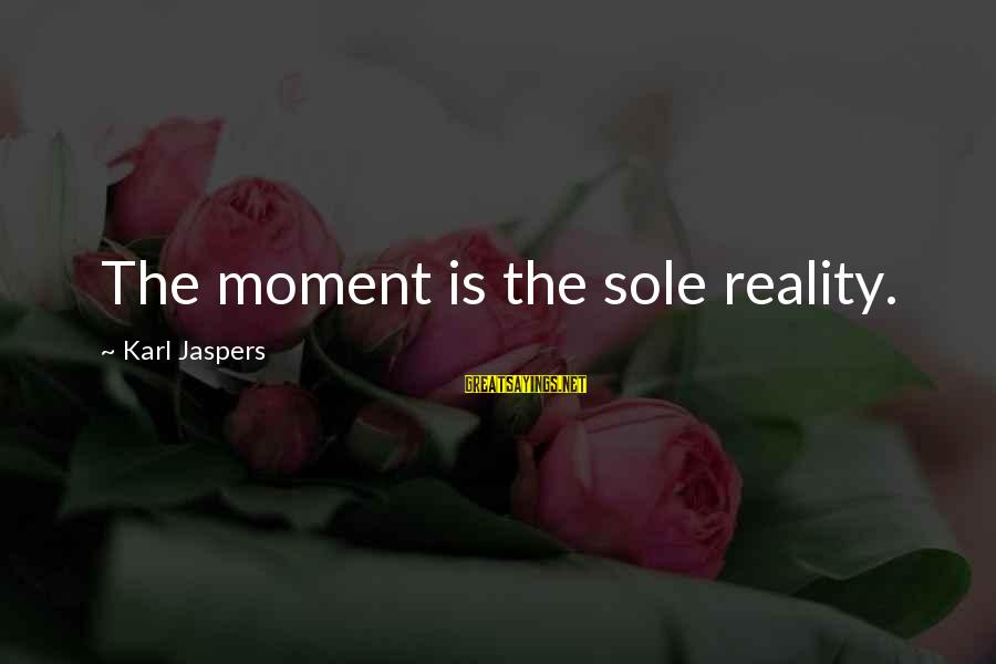 Jedushka Sayings By Karl Jaspers: The moment is the sole reality.