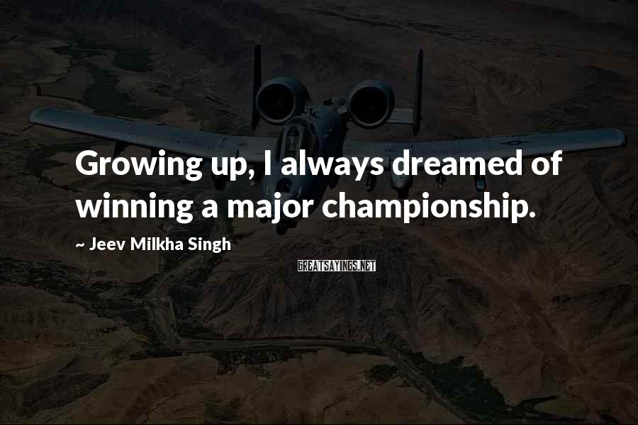 Jeev Milkha Singh Sayings: Growing up, I always dreamed of winning a major championship.