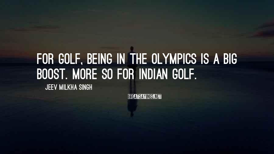 Jeev Milkha Singh Sayings: For golf, being in the Olympics is a big boost. More so for Indian golf.